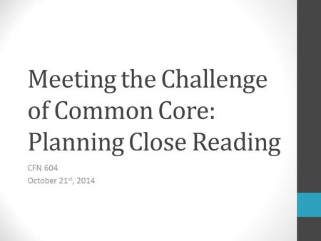 Meeting the Challenge of Common Core: Planning Close Reading CFN 604 October 21 st, 2014.