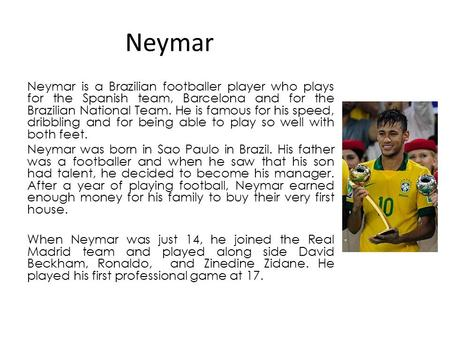 Neymar Neymar is a Brazilian footballer player who plays for the Spanish team, Barcelona and for the Brazilian National Team. He is famous for his speed,