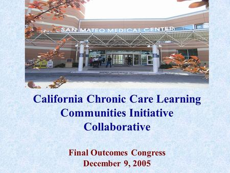 California Chronic Care Learning Communities Initiative Collaborative Final Outcomes Congress December 9, 2005.