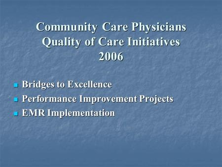 Community Care Physicians Quality of Care Initiatives 2006 Bridges to Excellence Bridges to Excellence Performance Improvement Projects Performance Improvement.