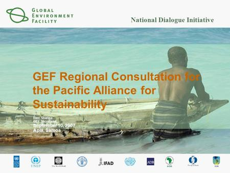 National Dialogue Initiative GEF Regional Consultation for the Pacific Alliance for Sustainability Ravi Sharma GEF Secretariat September 10, 2007 Apia,