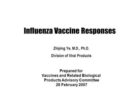 Influenza Vaccine Responses Zhiping Ye, M.D., Ph.D. Division of Viral Products Prepared for Vaccines and Related Biological Products Advisory Committee.