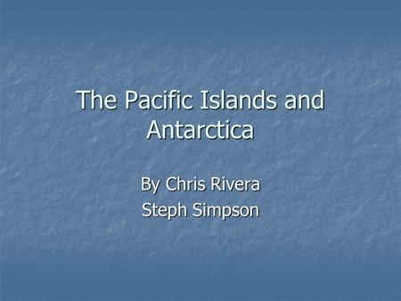 The Pacific Islands and Antarctica By Chris Rivera Steph Simpson.