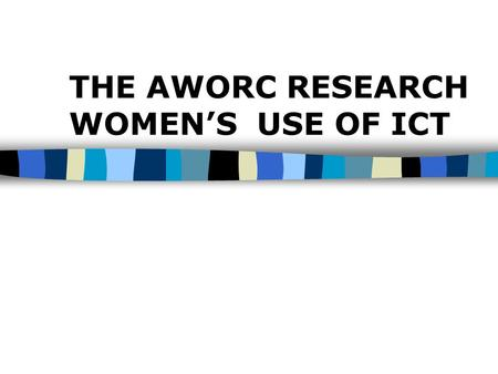 THE AWORC RESEARCH WOMEN'S USE OF ICT. Objectives n To provide a context of women's electronic networking in Asia-Pacific n To share the major findings.