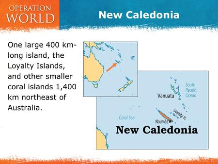New Caledonia One large 400 km- long island, the Loyalty Islands, and other smaller coral islands 1,400 km northeast of Australia.