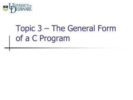 Topic 3 – The General Form of a C Program. CISC 105 – Topic 3 The General Form of a C Program Now, all of the basic building blocks of a C program are.
