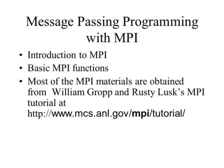 Message Passing Programming with MPI Introduction to MPI Basic MPI functions Most of the MPI materials are obtained from William Gropp and Rusty Lusk's.