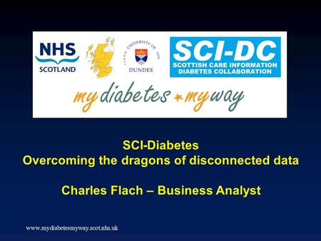 Www.mydiabetesmyway.scot.nhs.uk SCI-Diabetes Overcoming the dragons of disconnected data Charles Flach – Business Analyst.