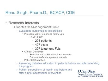 Renu Singh, Pharm.D., BCACP, CDE Research Interests Diabetes Self-Management Clinic Evaluating outcomes in this practice Pts seen, visits, telephone follow-ups.