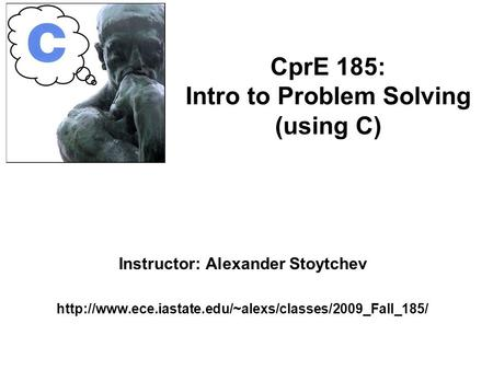 Instructor: Alexander Stoytchev  CprE 185: Intro to Problem Solving (using C)