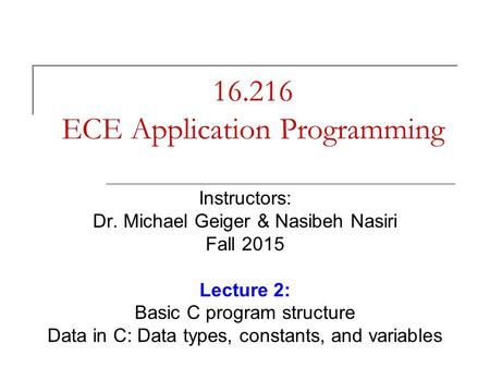 16.216 ECE Application Programming Instructors: Dr. Michael Geiger & Nasibeh Nasiri Fall 2015 Lecture 2: Basic C program structure Data in C: Data types,