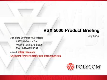 VSX 5000 Product Briefing July 2005 For more information, contact: 1 PC Network Inc. 1 PC Network Inc. Phone 949-675-9588 Fax 949-675-9599