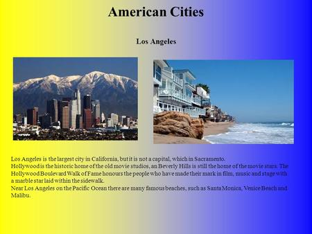American Cities Los Angeles Los Angeles is the largest city in California, but it is not a capital, which in Sacramento. Hollywood is the historic home.
