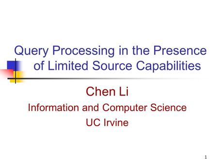 1 Query Processing in the Presence of Limited Source Capabilities Chen Li Information and Computer Science UC Irvine.