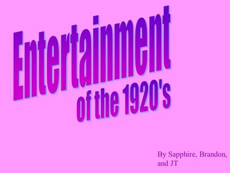 "By Sapphire, Brandon, and JT. The 1920's was the decade of entertainment. Music The 1920's were also known as the ""Jazz age"" The change in music was mostly."