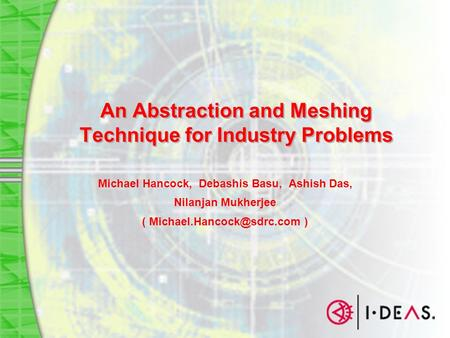 An Abstraction and Meshing Technique for Industry Problems Michael Hancock, Debashis Basu, Ashish Das, Nilanjan Mukherjee ( )