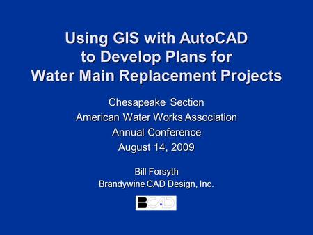 Using GIS with AutoCAD to Develop Plans for Water Main Replacement Projects Bill Forsyth Brandywine CAD Design, Inc. Chesapeake Section American Water.