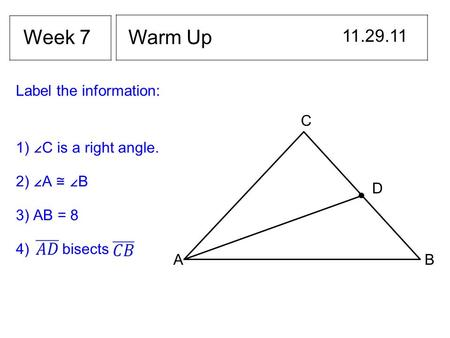 Warm Up 11.29.11 Week 7 Label the information: AB C D 1) ∠C is a right angle. 2) ∠A ≅ ∠B 3) AB = 8 4) bisects.