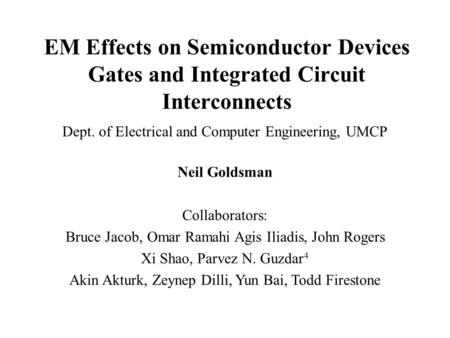 EM Effects on Semiconductor Devices Gates and Integrated Circuit Interconnects Dept. of Electrical and Computer Engineering, UMCP Neil Goldsman Collaborators: