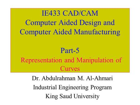 IE433 CAD/CAM Computer Aided Design and Computer Aided Manufacturing Part-5 Representation and Manipulation of Curves Dr. Abdulrahman M. Al-Ahmari Industrial.