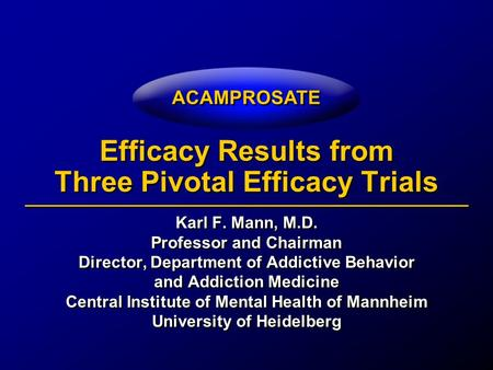ACAMPROSATE Efficacy Results from Three Pivotal Efficacy Trials Karl F. Mann, M.D. Professor and Chairman Director, Department of Addictive Behavior and.