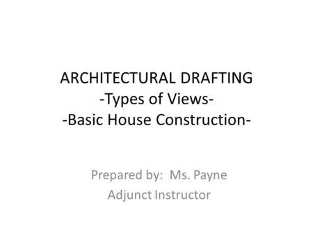 ARCHITECTURAL DRAFTING -Types of Views- -Basic House Construction- Prepared by: Ms. Payne Adjunct Instructor.
