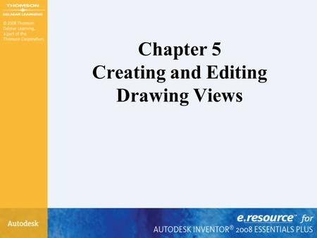 Chapter 5 Creating and Editing Drawing Views. After completing this chapter, you will be able to perform the following: –Understand drawing options –Create.