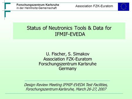 Forschungszentrum Karlsruhe in der Helmholtz-Gemeinschaft Association FZK-Euratom Status of Neutronics Tools & Data for IFMIF-EVEDA U. Fischer, S. Simakov.