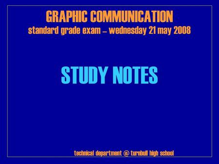 GRAPHIC COMMUNICATION standard grade exam – wednesday 21 may 2008 STUDY NOTES technical turnbull high school.