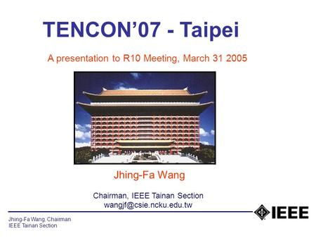 Jhing-Fa Wang, Chairman IEEE Tainan Section TENCON'07 - Taipei A presentation to R10 Meeting, March 31 2005 Jhing-Fa Wang Chairman, IEEE Tainan Section.