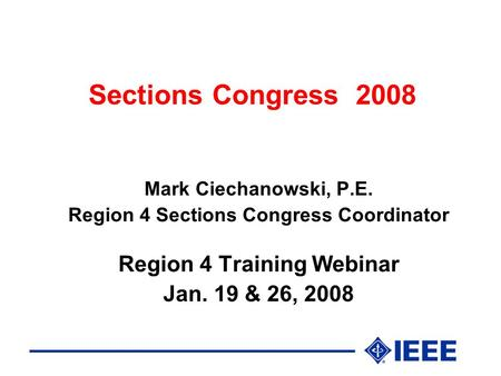 Sections Congress 2008 Mark Ciechanowski, P.E. Region 4 Sections Congress Coordinator Region 4 Training Webinar Jan. 19 & 26, 2008.