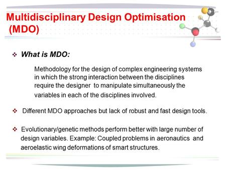 Multidisciplinary Design Optimisation (MDO)  Different MDO approaches but lack of robust and fast design tools.  Evolutionary/genetic methods perform.