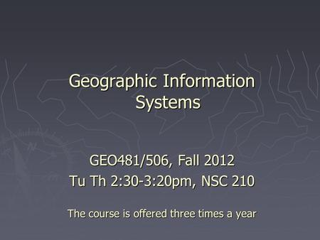 Geographic Information Systems GEO481/506, Fall 2012 Tu Th 2:30-3:20pm, NSC 210 The course is offered three times a year.