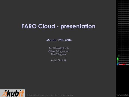 Www.kubit.de Software for Surveying, Construction and Architecture FARO Cloud - presentation March 17th 2006 Matthias Koksch Oliver Bringmann Tilo Pfliegner.