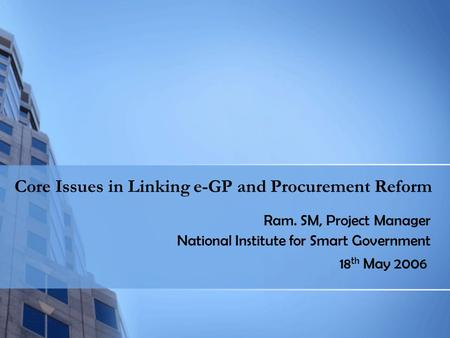 Core Issues in Linking e-GP and Procurement Reform Ram. SM, Project Manager National Institute for Smart Government 18 th May 2006.
