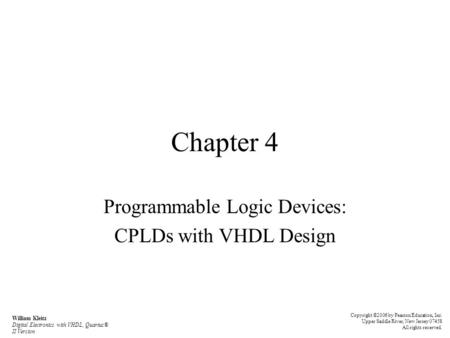 Chapter 4 Programmable Logic Devices: CPLDs with VHDL Design Copyright ©2006 by Pearson Education, Inc. Upper Saddle River, New Jersey 07458 All rights.