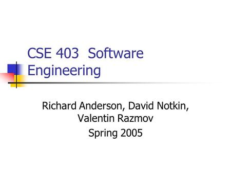 CSE 403 Software Engineering Richard Anderson, David Notkin, Valentin Razmov Spring 2005.