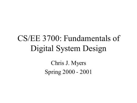 CS/EE 3700: Fundamentals of Digital System Design Chris J. Myers Spring 2000 - 2001.