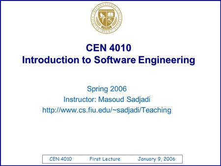 CEN 4010 First Lecture January 9, 2006 CEN 4010 Introduction to Software Engineering Spring 2006 Instructor: Masoud Sadjadi