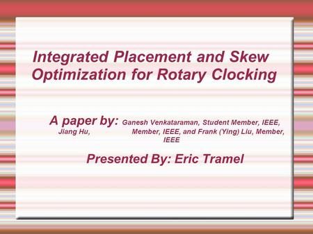 Integrated Placement and Skew Optimization for Rotary Clocking A paper by: Ganesh Venkataraman, Student Member, IEEE, Jiang Hu, Member, IEEE, and Frank.