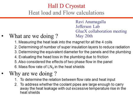 Hall D Cryostat Heat load and Flow calculations What are we doing ? 1. Measuring the heat leak into the magnet for all the 4 coils 2. Determining of number.
