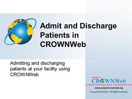 Admitting and discharging patients at your facility using CROWNWeb Admit and Discharge Patients in CROWNWeb www.projectcrownweb.org Copyright © 2004-2009.