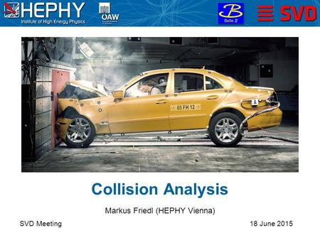 Collision Analysis SVD Meeting Markus Friedl (HEPHY Vienna) 18 June 2015.