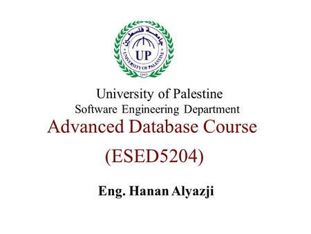 Advanced Database Course (ESED5204) Eng. Hanan Alyazji University of Palestine Software Engineering Department.
