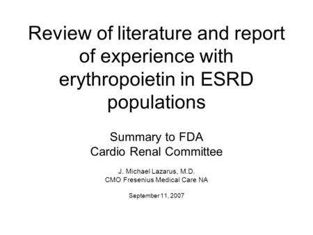 Review of literature and report of experience with erythropoietin in ESRD populations Summary to FDA Cardio Renal Committee J. Michael Lazarus, M.D. CMO.