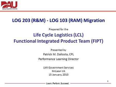 Learn. Perform. Succeed. LOG 203 (R&M) - LOG 103 (RAM) Migration Prepared for the Life Cycle Logistics (LCL) Functional Integrated Product Team (FIPT)