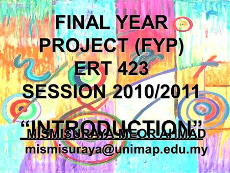 "FINAL YEAR PROJECT (FYP) ERT 423 SESSION 2010/2011 ""INTRODUCTION"" MISMISURAYA MEOR AHMAD"