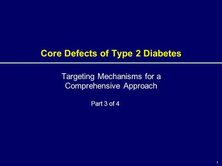 1 Core Defects of Type 2 Diabetes Targeting Mechanisms for a Comprehensive Approach 1 Part 3 of 4.