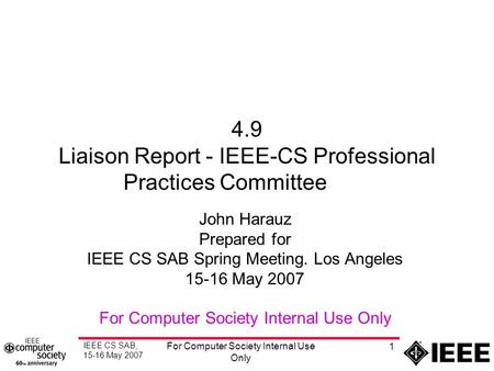 IEEE CS SAB, 15-16 May 2007 For Computer Society Internal Use Only 1 4.9 Liaison Report - IEEE-CS Professional Practices Committee John Harauz Prepared.