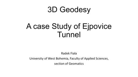3D Geodesy A case Study of Ejpovice Tunnel Radek Fiala University of West Bohemia, Faculty of Applied Sciences, section of Geomatics.